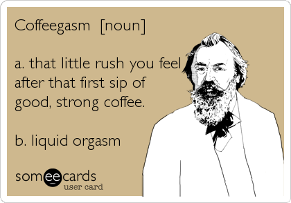 Coffeegasm  [noun]  a. that little rush you feel after that first sip of good, strong coffee.  b. liquid orgasm