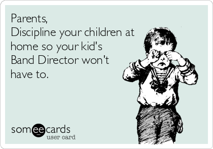 Parents, Discipline your children at home so your kid's Band Director won't have to.