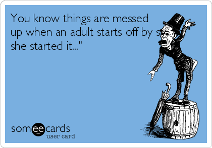 "You know things are messed up when an adult starts off by saying "" she started it..."""