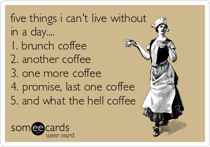 five things i can't live without in a day.... 1. brunch coffee 2. another coffee 3. one more coffee 4. promise, last one coffee 5. and what the hell coffee