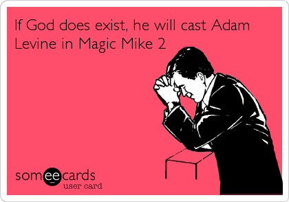 If God does exist, he will cast Adam Levine in Magic Mike 2