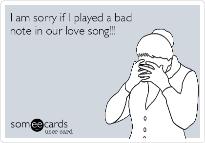 I am sorry if I played a bad note in our love song!!!
