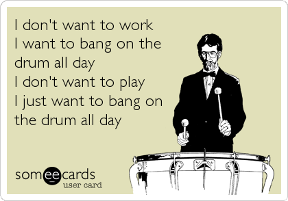 I don't want to work I want to bang on the drum all day I don't want to play I just want to bang on the drum all day