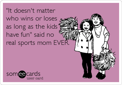 """""""It doesn't matter who wins or loses as long as the kids have fun"""" said no real sports mom EVER."""
