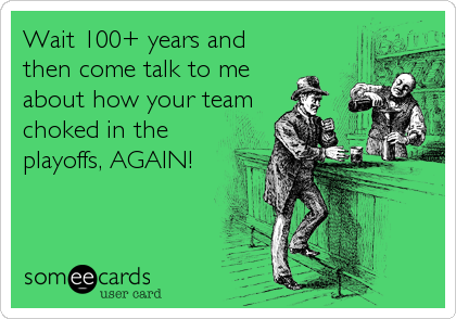 Wait 100+ years and then come talk to me about how your team choked in the playoffs, AGAIN!