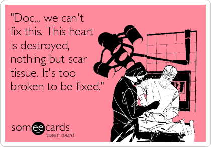 """""""Doc... we can't fix this. This heart is destroyed, nothing but scar tissue. It's too broken to be fixed."""""""