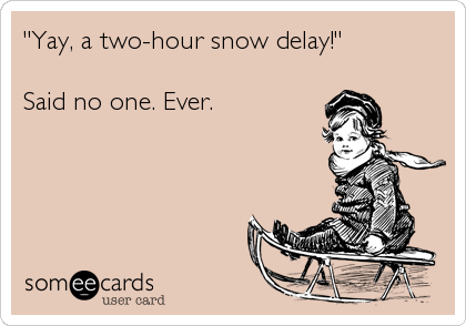 """Yay, a two-hour snow delay!""  Said no one. Ever."