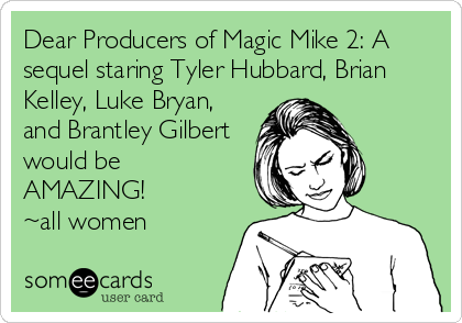 Dear Producers of Magic Mike 2: A sequel staring Tyler Hubbard, Brian Kelley, Luke Bryan, and Brantley Gilbert would be AMAZING! ~all women