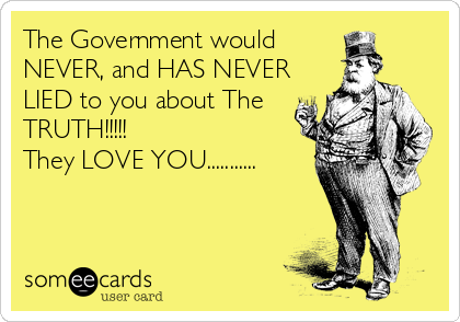 The Government would NEVER, and HAS NEVER LIED to you about The TRUTH!!!!!  They LOVE YOU...........