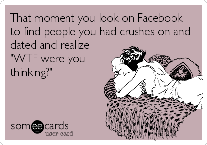 """That moment you look on Facebook to find people you had crushes on and dated and realize """"WTF were you thinking?"""""""