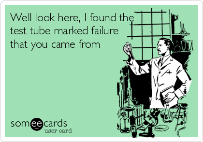 Well look here, I found the test tube marked failure that you came from