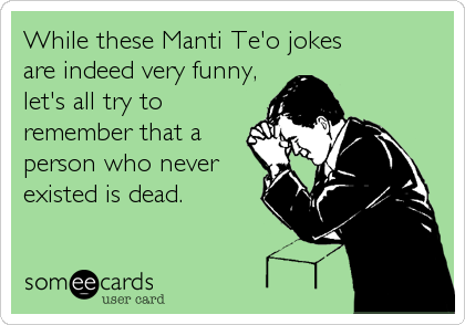While these Manti Te'o jokes  are indeed very funny, let's all try to remember that a person who never existed is dead.