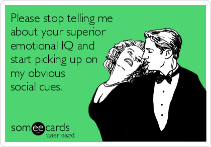 Please stop telling me about your superior emotional IQ and start picking up on my obvious social cues.