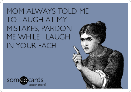 MOM ALWAYS TOLD ME TO LAUGH AT MY MISTAKES, PARDON ME WHILE I LAUGH IN YOUR FACE!