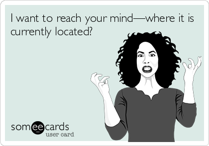I want to reach your mind—where it is currently located?