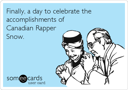 Finally, a day to celebrate the accomplishments of Canadian Rapper Snow.