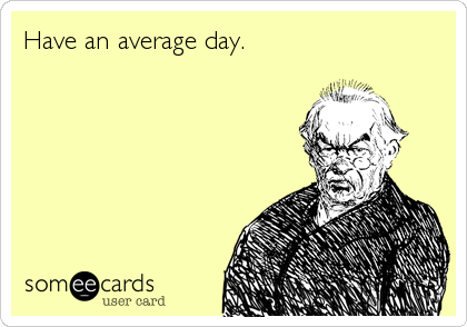 Have an average day.