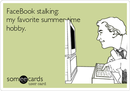 FaceBook stalking: my favorite summer-time hobby.