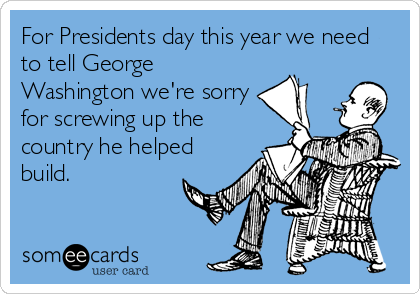 For Presidents day this year we need to tell George Washington we're sorry for screwing up the country he helped build.