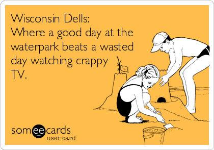 Wisconsin Dells: Where a good day at the waterpark beats a wasted day watching crappy TV.