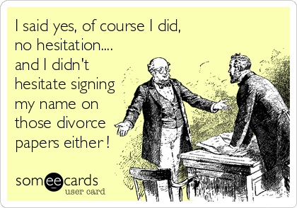 I said yes, of course I did,  no hesitation.... and I didn't hesitate signing my name on those divorce papers either !