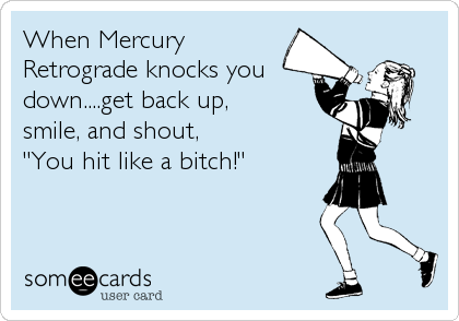 "When Mercury Retrograde knocks you down....get back up,  smile, and shout,  ""You hit like a bitch!"""