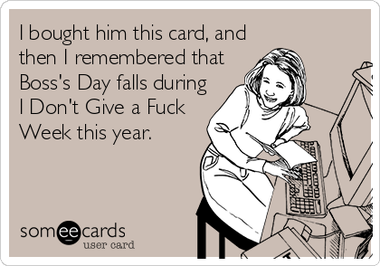 I bought him this card, and then I remembered that Boss's Day falls during I Don't Give a Fuck Week this year.