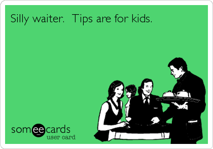 Silly waiter.  Tips are for kids.