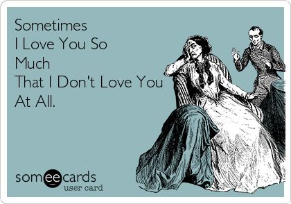 Sometimes  I Love You So  Much That I Don't Love You At All.
