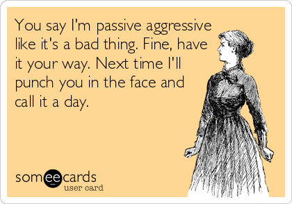 You say I'm passive aggressive like it's a bad thing. Fine, have it your way. Next time I'll punch you in the face and call it a day.