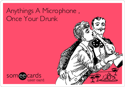 Anythings A Microphone , Once Your Drunk