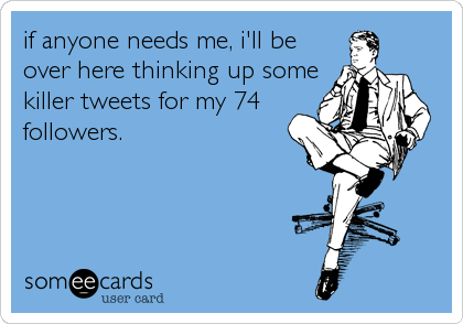 if anyone needs me, i'll be over here thinking up some killer tweets for my 74 followers.