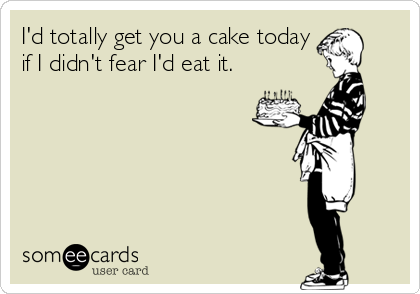 I'd totally get you a cake today if I didn't fear I'd eat it.