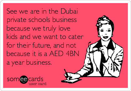 See we are in the Dubai private schools business because we truly love kids and we want to cater for their future, and not because it is a AED 4BN a year business.