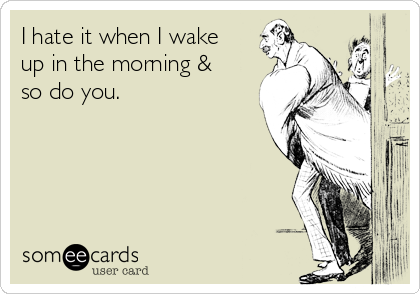 I hate it when I wake  up in the morning & so do you.
