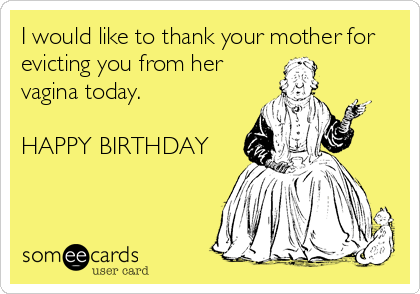 I would like to thank your mother for evicting you from her vagina today.   HAPPY BIRTHDAY