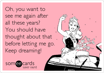Oh, you want to  see me again after  all these years?   You should have thought about that before letting me go. Keep dreaming!