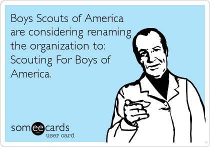 Boys Scouts of America are considering renaming the organization to: Scouting For Boys of America.