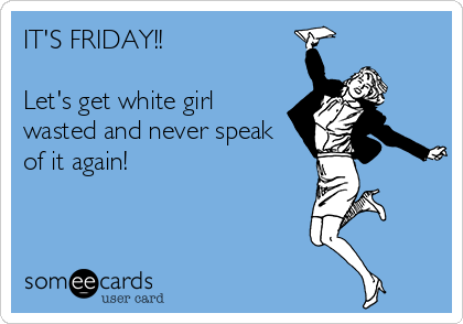 IT'S FRIDAY!!  Let's get white girl wasted and never speak of it again!