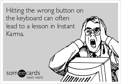 Hitting the wrong button on the keyboard can often lead to a lesson in Instant Karma.