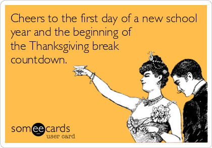 Cheers to the first day of a new school year and the beginning of the Thanksgiving break countdown.