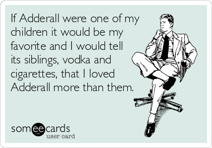 If Adderall were one of my children it would be my favorite and I would tell its siblings, vodka and cigarettes, that I loved Adderall more than