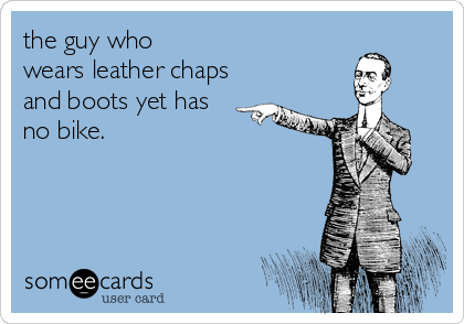 the guy who wears leather chaps and boots yet has no bike.