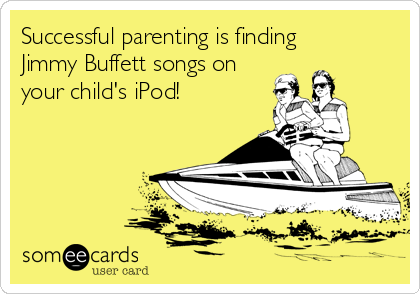 Successful parenting is finding  Jimmy Buffett songs on your child's iPod!