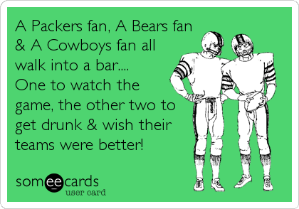 A Packers fan, A Bears fan & A Cowboys fan all walk into a bar.... One to watch the game, the other two to get drunk & wish their teams were better!