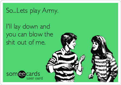 So...Lets play Army.  I'll lay down and you can blow the shit out of me.