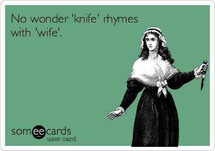 No wonder 'knife' rhymes with 'wife'.