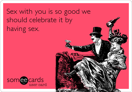 Sex with you is so good we should celebrate it by having sex.
