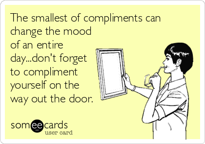 The smallest of compliments can change the mood of an entire day...don't forget to compliment yourself on the way out the door.