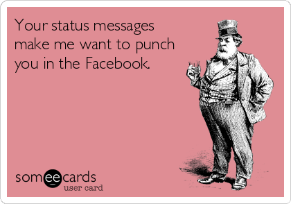 Your status messages  make me want to punch you in the Facebook.